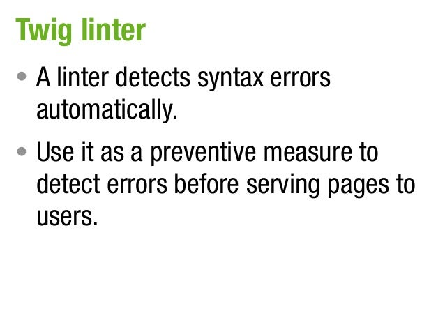 Twig linter• A linter detects syntax errors  automatically.• Use it as a preventive measure to  detect errors before servi...