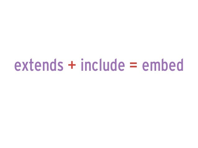 extends + include = embed