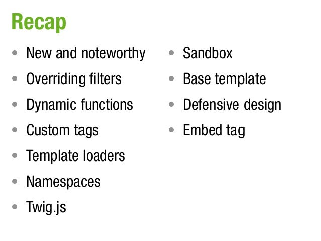 Recap• New and noteworthy   • Sandbox• Overriding filters   • Base template• Dynamic functions    • Defensive design• Cust...