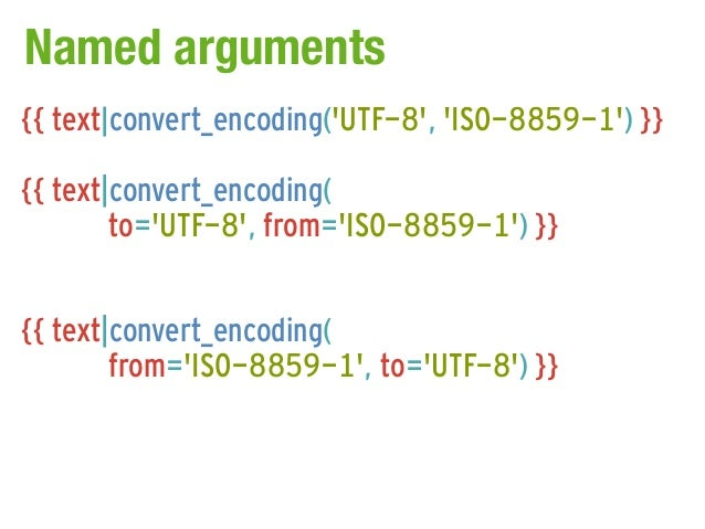 Named arguments{{ text|convert_encoding(UTF-8, ISO-8859-1) }}{{ text|convert_encoding(        to=UTF-8, from=ISO-8859-1) }...