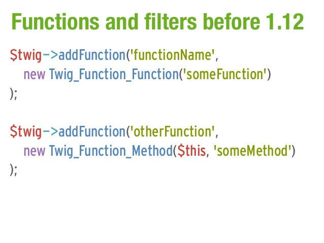 Functions and filters before 1.12$twig->addFunction(functionName,   new Twig_Function_Function(someFunction));$twig->addFu...