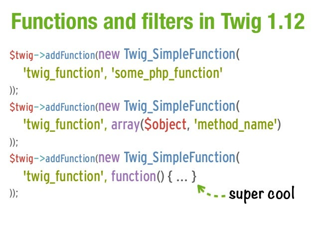 Functions and filters in Twig 1.12$twig->addFunction(new Twig_SimpleFunction(      twig_function, some_php_function));$twi...
