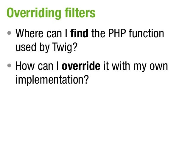 Overriding filters• Where can I find the PHP function used by Twig?• How can I override it with my own implementation?