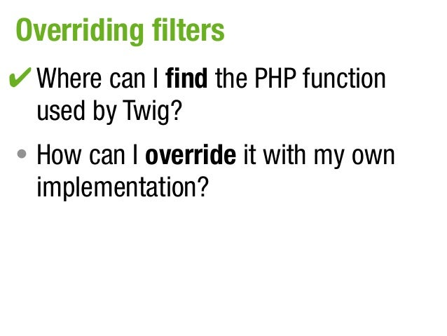 Overriding filters✔ Where can I find the PHP function•  used by Twig?• How can I override it with my own  implementation?
