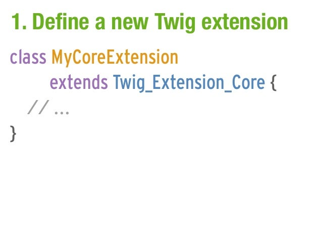 1. Define a new Twig extensionclass MyCoreExtension      extends Twig_Extension_Core {   // ...}