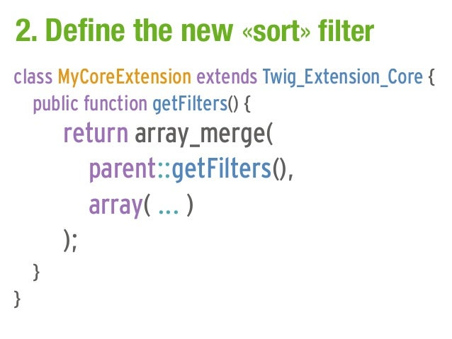 2. Define the new «sort» filterclass MyCoreExtension extends Twig_Extension_Core {   public function getFilters() {       ...