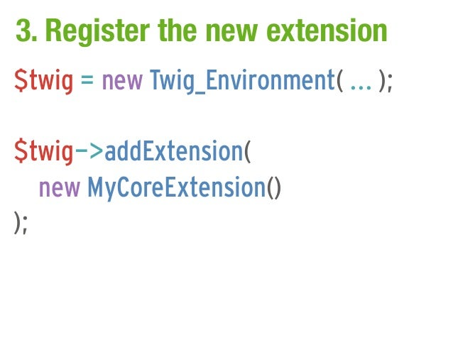 3. Register the new extension$twig = new Twig_Environment( ... );$twig->addExtension(   new MyCoreExtension());