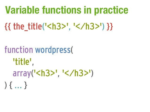 Variable functions in practice{{ the_title(<h3>, </h3>) }}function wordpress(   title,   array(<h3>, </h3>)) { ... }