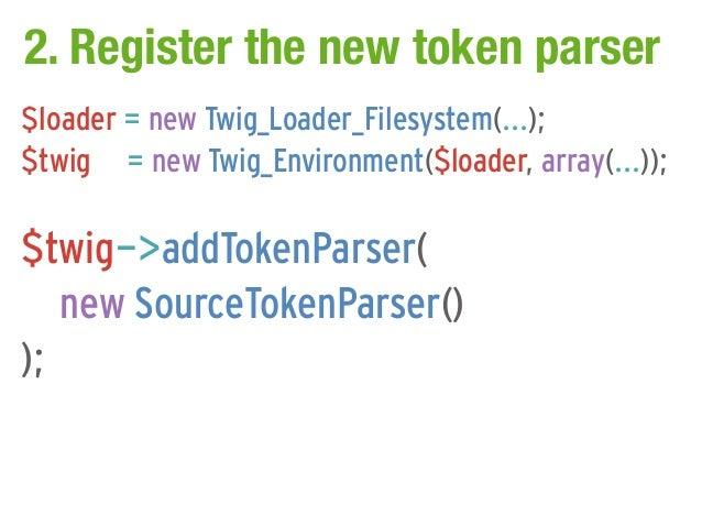 2. Register the new token parser$loader = new Twig_Loader_Filesystem(...);$twig = new Twig_Environment($loader, array(...)...