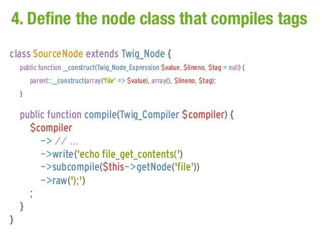 4. Define the node class that compiles tagsclass SourceNode extends Twig_Node {    public function __construct(Twig_Node_E...