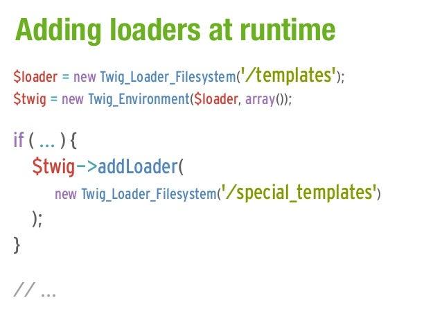 Adding loaders at runtime$loader = new Twig_Loader_Filesystem(/templates);$twig = new Twig_Environment($loader, array());i...