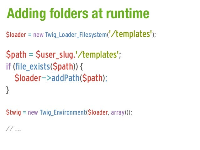 Adding folders at runtime$loader = new Twig_Loader_Filesystem(/templates);$path = $user_slug./templates;if (file_exists($p...