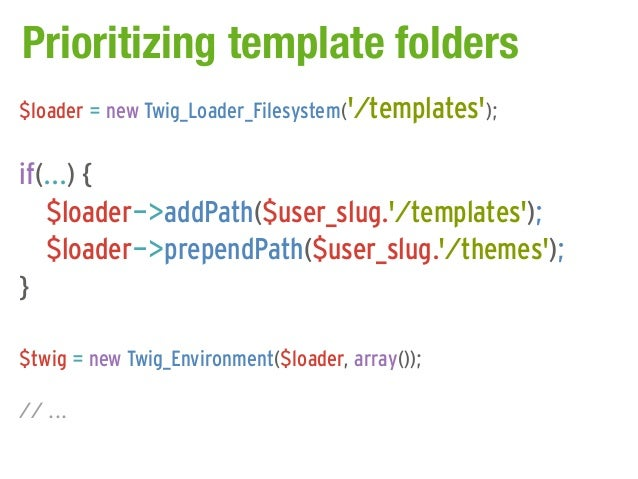 Prioritizing template folders$loader = new Twig_Loader_Filesystem(/templates);if(...) {   $loader->addPath($user_slug./tem...