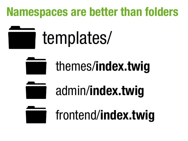 Namespaces are better than folders       templates/         themes/index.twig         admin/index.twig         frontend/in...