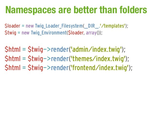 Namespaces are better than folders$loader = new Twig_Loader_Filesystem(__DIR__./templates);$twig = new Twig_Environment($l...