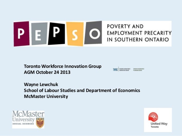 Toronto Workforce Innovation Group AGM October 24 2013 Wayne Lewchuk School of Labour Studies and Department of Economics ...