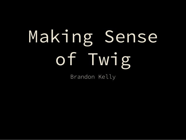 Making Sense of Twig Brandon Kelly