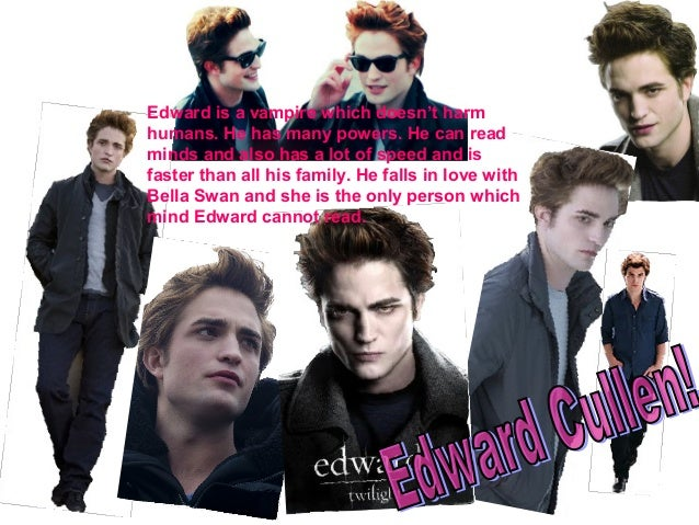 Edward is a vampire which doesn't harm humans. He has many powers. He can read minds and also has a lot of speed and is fa...