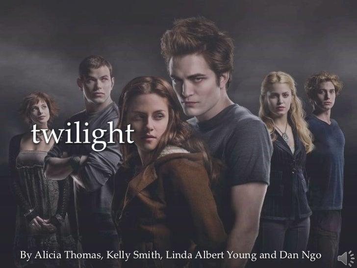twilight<br />By Alicia Thomas, Kelly Smith, Linda Albert Young and Dan Ngo<br />