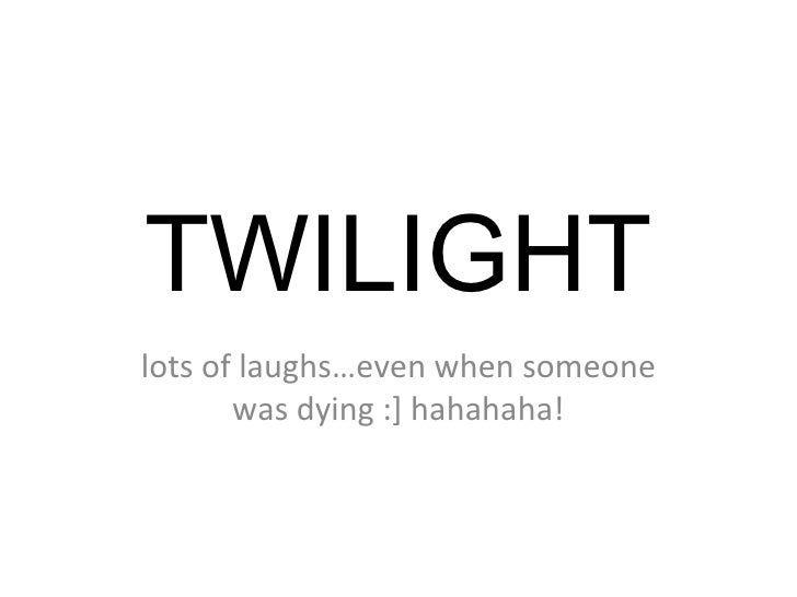TWILIGHT lots of laughs…even when someone was dying :] hahahaha!