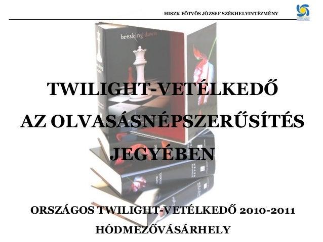 TWILIGHT-VETÉLKEDŐ AZ OLVASÁSNÉPSZERŰSÍTÉS JEGYÉBEN ORSZÁGOS TWILIGHT-VETÉLKEDŐ 2010-2011 HÓDMEZŐVÁSÁRHELY HISZK EÖTVÖS JÓ...
