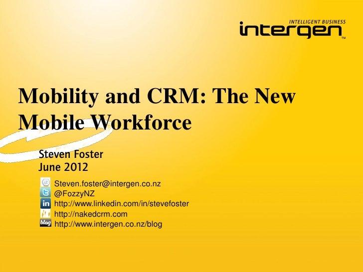 Mobility and CRM: The NewMobile Workforce Steven Foster June 2012    Steven.foster@intergen.co.nz    @FozzyNZ    http://ww...