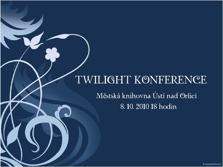TWILIGHT KONFERENCE    Městská knihovna Ústí nad Orlicí           8. 10. 2010 18 hodin