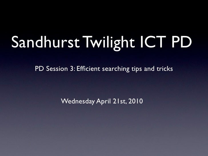 Sandhurst Twilight ICT PD    PD Session 3: Efficient searching tips and tricks                Wednesday April 21st, 2010