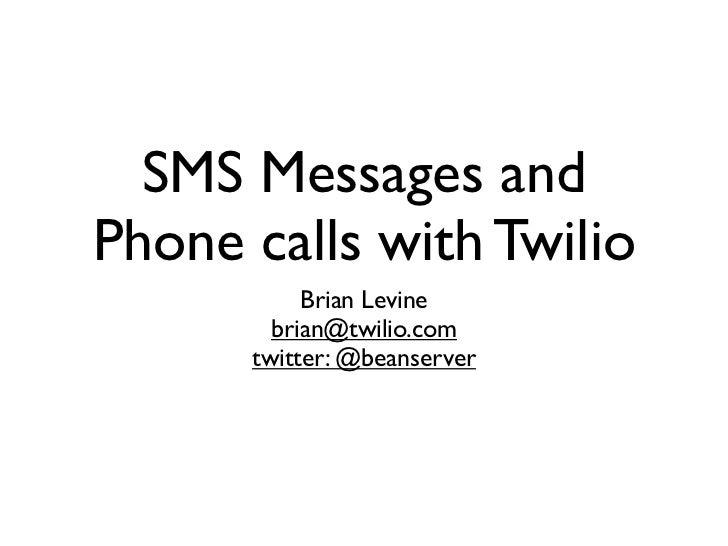 SMS Messages andPhone calls with Twilio           Brian Levine        brian@twilio.com      twitter: @beanserver