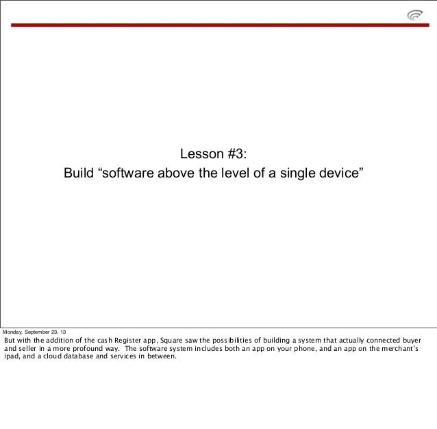 "Lesson #3: Build ""software above the level of a single device"" Monday, September 23, 13 But with the addition of the cash ..."
