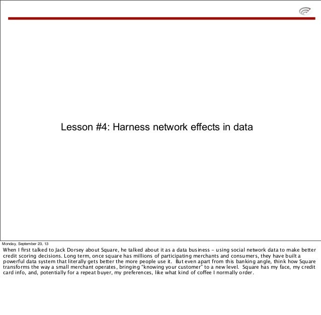 Lesson #4: Harness network effects in data Monday, September 23, 13 When I first talked to Jack Dorsey about Square, he tal...