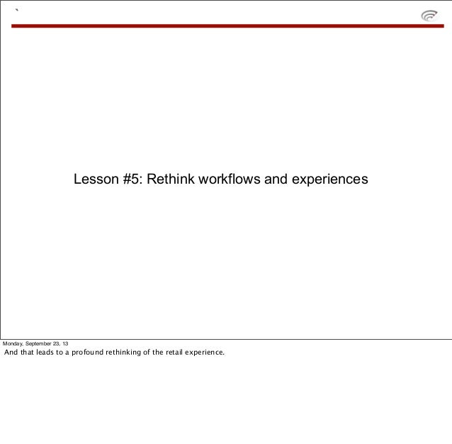 ` Lesson #5: Rethink workflows and experiences Monday, September 23, 13 And that leads to a profound rethinking of the ret...