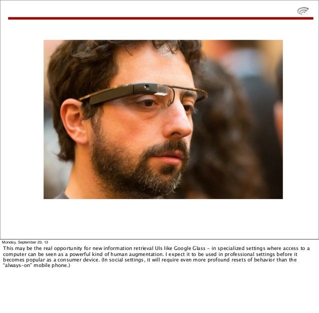 Monday, September 23, 13 This may be the real opportunity for new information retrieval UIs like Google Glass - in special...