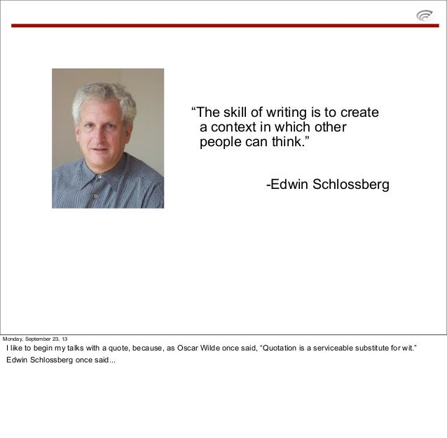 """""""The skill of writing is to create a context in which other people can think."""" -Edwin Schlossberg Monday, September 23, 13..."""