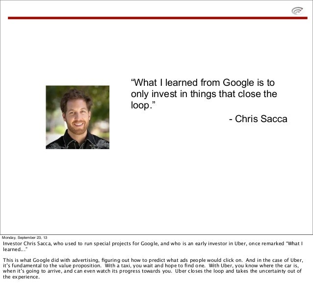 """""""What I learned from Google is to only invest in things that close the loop."""" - Chris Sacca Monday, September 23, 13 Inves..."""