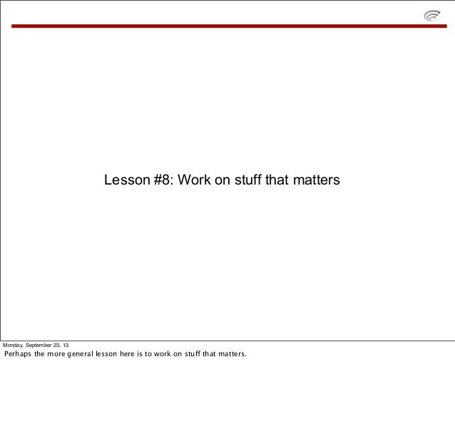 Lesson #8: Work on stuff that matters Monday, September 23, 13 Perhaps the more general lesson here is to work on stuff th...