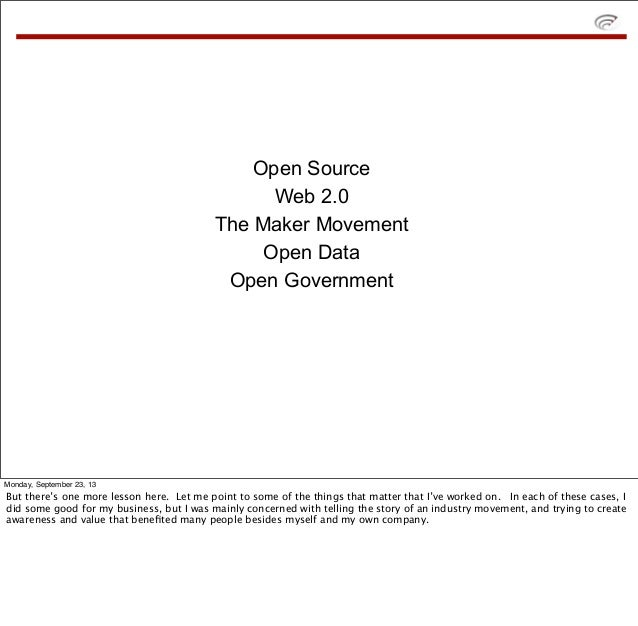 Open Source Web 2.0 The Maker Movement Open Data Open Government Monday, September 23, 13 But there's one more lesson here...