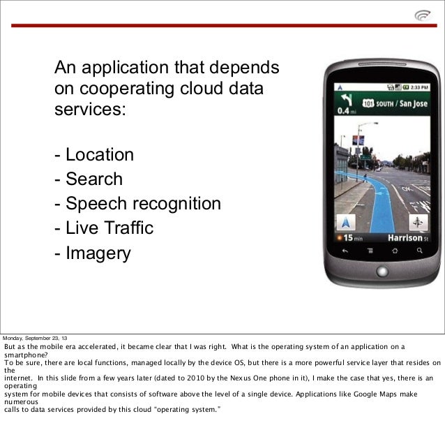 An application that depends on cooperating cloud data services: - Location - Search - Speech recognition - Live Traffic - ...
