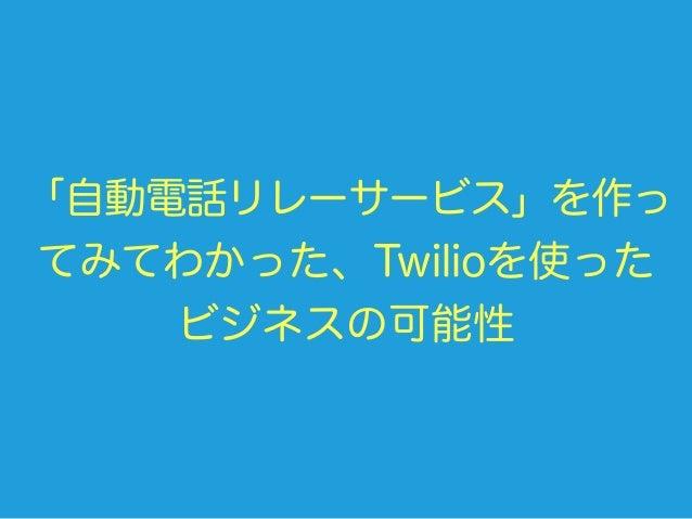 「自動電話リレーサービス」を作っ てみてわかった、Twilioを使った ビジネスの可能性