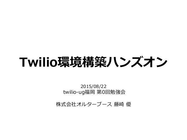 Twilio環境構築ハンズオン 2015/08/22 twilio-ug福岡 第0回勉強会 株式会社オルターブース 藤崎 優