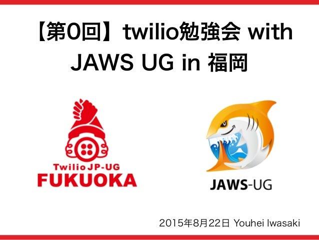 【第0回】twilio勉強会 with JAWS UG in 福岡 2015年8月22日 Youhei Iwasaki