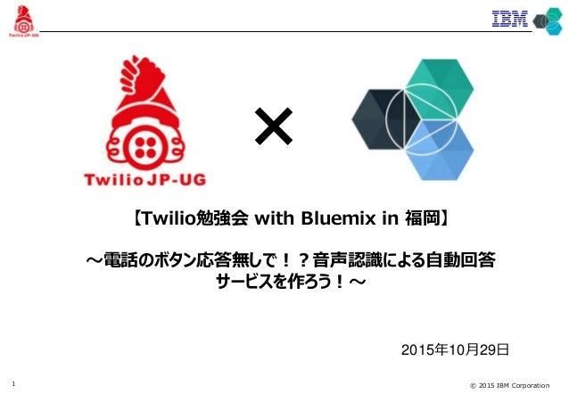 © 2015 IBM Corporation1 【Twilio勉強会 with Bluemix in 福岡】 〜電話のボタン応答無しで!?音声認識による自動回答 サービスを作ろう!〜 2015年10月29日 ×