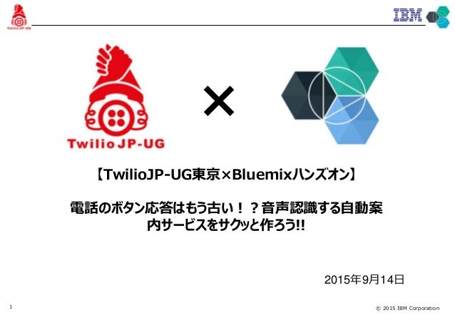 © 2015 IBM Corporation1 【TwilioJP-UG東京×Bluemixハンズオン】 電話のボタン応答はもう古い!?音声認識する自動案 内サービスをサクッと作ろう!! 2015年9月14日 ×