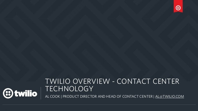 a TWILIO OVERVIEW - CONTACT CENTER TECHNOLOGY AL COOK | PRODUCT DIRECTOR AND HEAD OF CONTACT CENTER | AL@TWILIO.COM