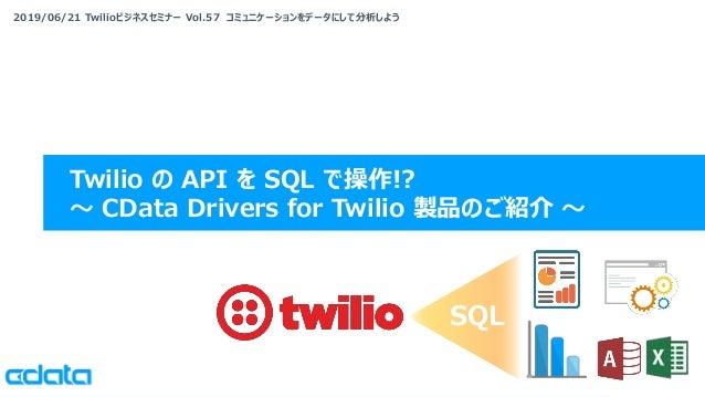 2019/06/21 Twilioビジネスセミナー Vol.57 コミュニケーションをデータにして分析しよう Twilio の API を SQL で操作!? 〜 CData Drivers for Twilio 製品のご紹介 〜 SQL