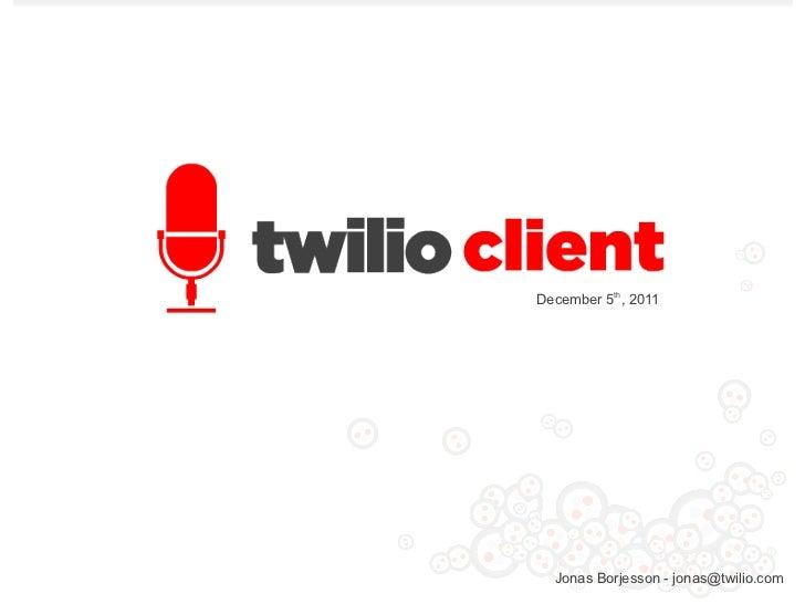 December 5th, 2011  Jonas Borjesson - jonas@twilio.com