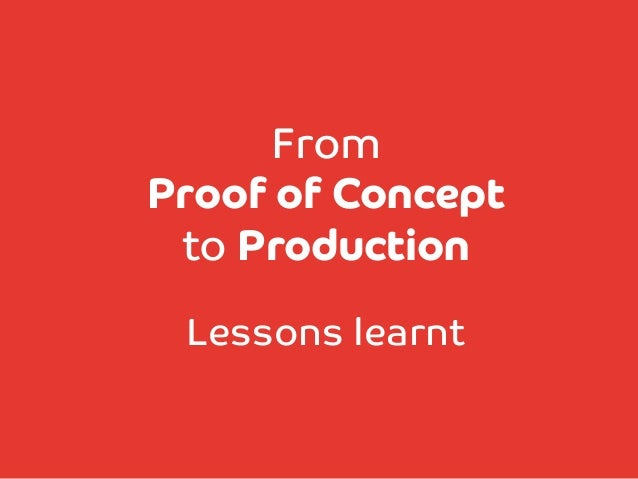 From Proof of Concept  to Production   Lessons learnt