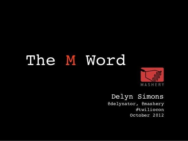 ! ! The M Word            Delyn Simons           @delynator, @mashery                     #twiliocon                   Oct...