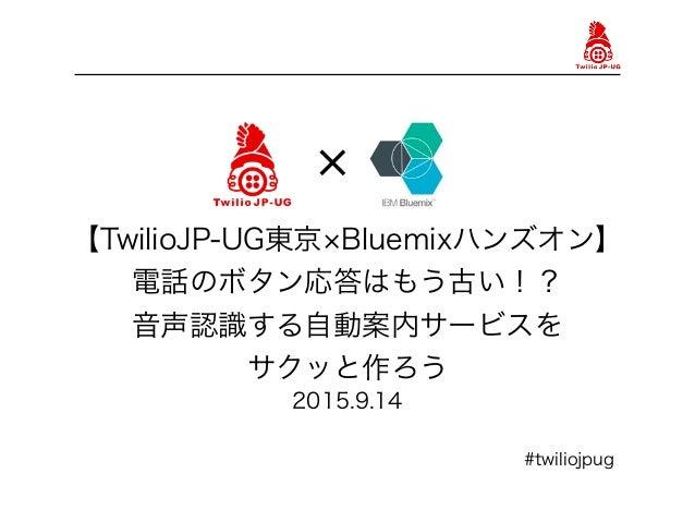 【TwilioJP-UG東京 Bluemixハンズオン】 電話のボタン応答はもう古い!? 音声認識する自動案内サービスを サクッと作ろう 2015.9.14 #twiliojpug