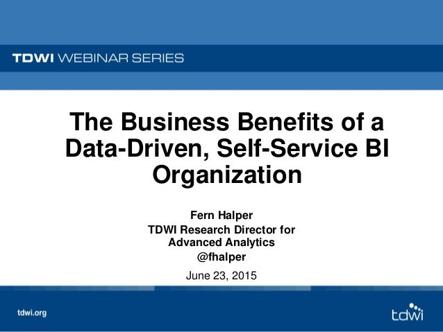 The Business Benefits of a Data-Driven, Self-Service BI Organization Fern Halper TDWI Research Director for Advanced Analy...